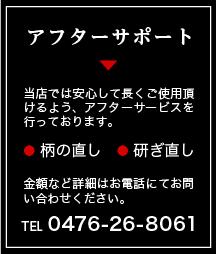 アフターサポート 当店では安心して長くご使用頂けるよう、アフターサービスを行っております。 柄の直し 研ぎ直し 金額など詳細はお電話にてお問い合わせください。TEL 0476-26-8061